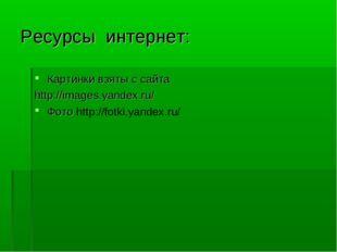 Ресурсы интернет: Картинки взяты с сайта http://images.yandex.ru/ Фото http:/