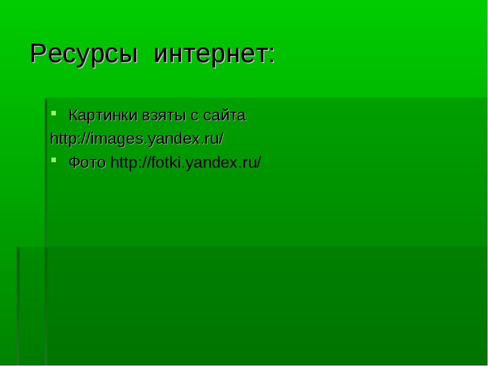 Ресурсы интернет: Картинки взяты с сайта http://images.yandex.ru/ Фото http:/...