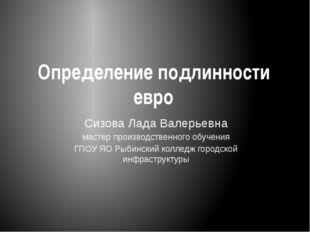 Определение подлинности евро Сизова Лада Валерьевна мастер производственного