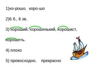 1)хо-рошо, хоро-шо 2)6 б., 6 зв. 3) хороший, хорошенький, хорошист, хорошеть.