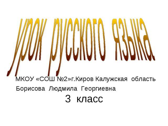 3 класс МКОУ «СОШ №2»г.Киров Калужская область Борисова Людмила Георгиевна