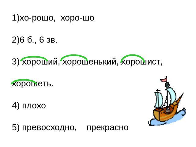 1)хо-рошо, хоро-шо 2)6 б., 6 зв. 3) хороший, хорошенький, хорошист, хорошеть....