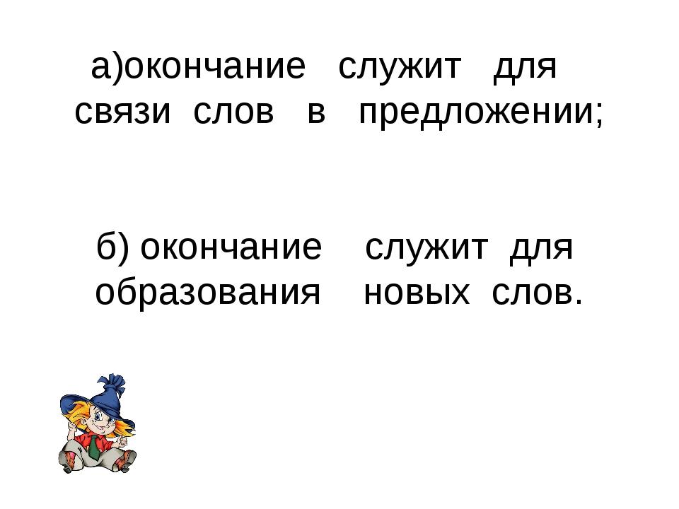 а)окончание служит для связи слов в предложении; б) окончание служит для обр...