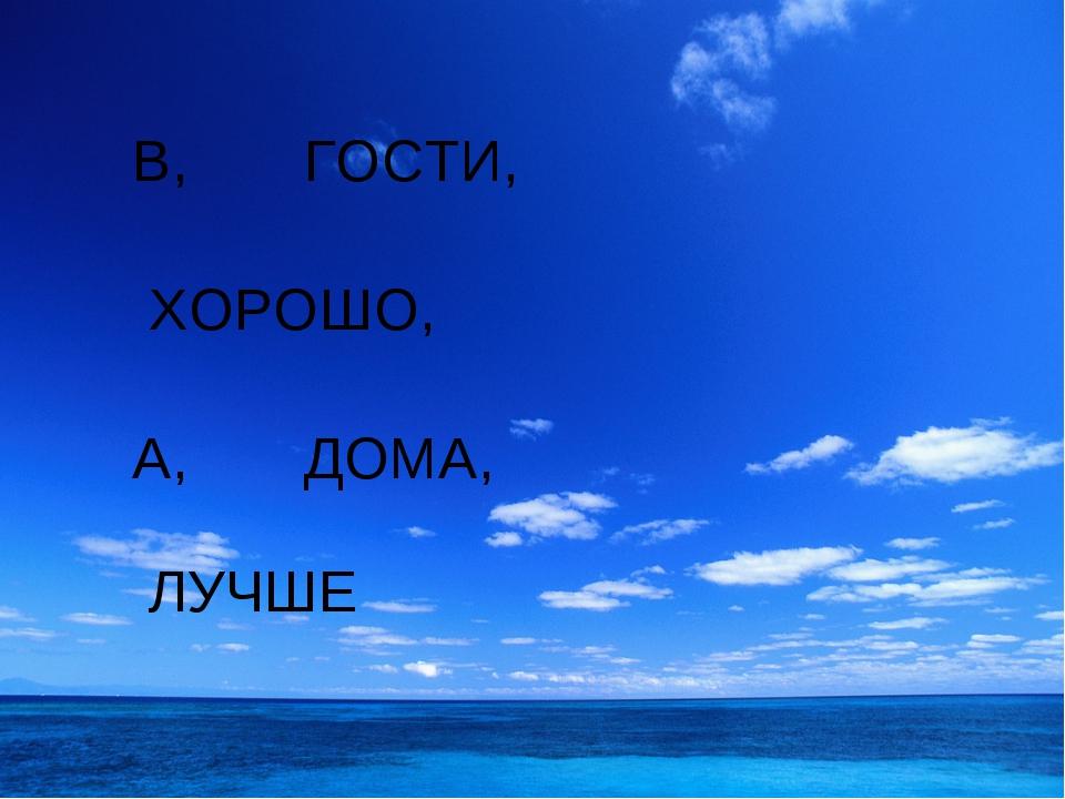 В, ГОСТИ, ХОРОШО, А, ДОМА, ЛУЧШЕ