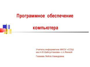 Программное обеспечение компьютера Учитель информатики МКОУ «СОШ им.А.Ю.Байсу