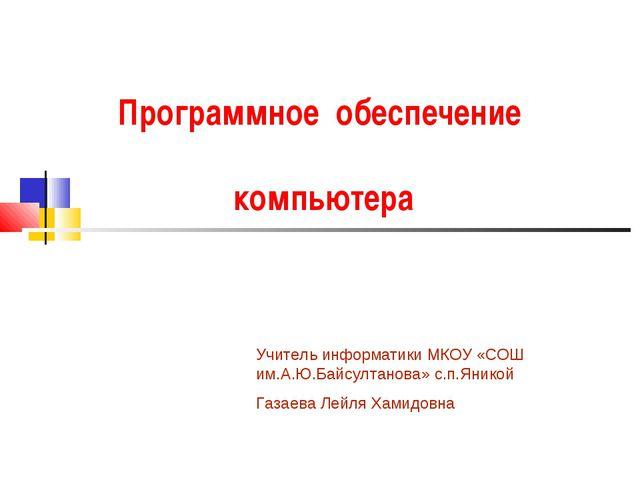 Программное обеспечение компьютера Учитель информатики МКОУ «СОШ им.А.Ю.Байсу...