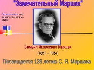 Самуил Яковлевич Маршак (1887 – 1964) Род деятельности: поэт, драматург, пере
