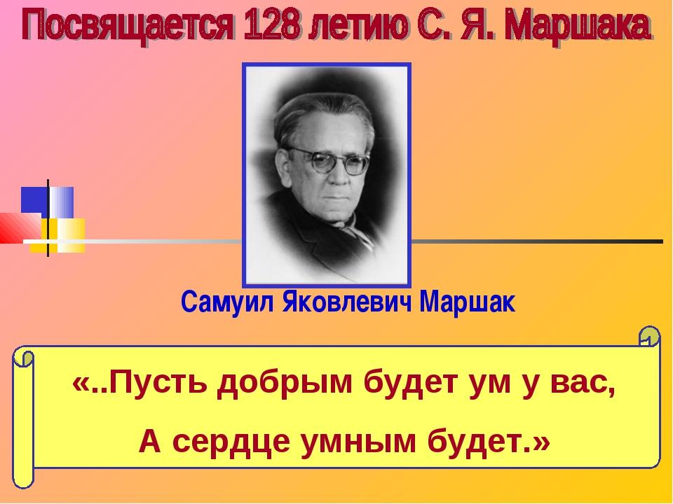 Самуил Яковлевич Маршак «..Пусть добрым будет ум у вас, А сердце умным будет.»