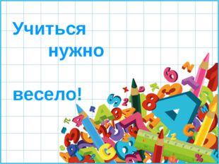 Учиться нужно весело!
