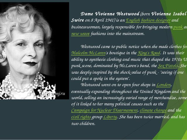 Dame Vivienne Westwood (born Vivienne Isabel Swire on 8 April 1941) is an En...