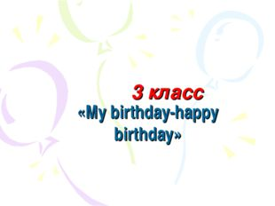 3 класс «My birthday-happy birthday»