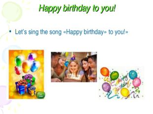 Happy birthday to you! Let's sing the song «Happy birthday» to you!»
