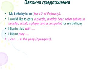 Закончи предложения My birthday is on (the 10th of February). I would like to