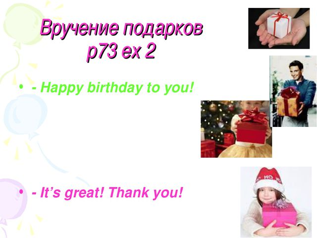 Вручение подарков p73 ex 2 - Happy birthday to you! - It's great! Thank you!