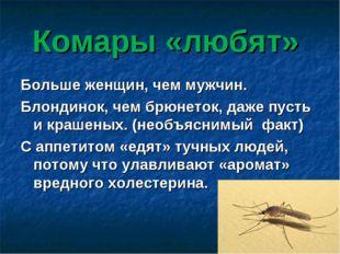 Комары «любят» Больше женщин, чем мужчин. Блондинок, чем брюнеток, даже пусть