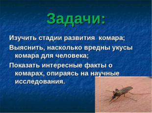 Задачи: Изучить стадии развития комара; Выяснить, насколько вредны укусы кома
