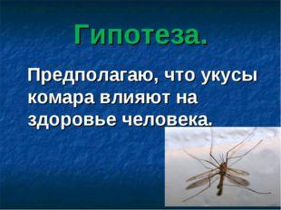 Гипотеза. Предполагаю, что укусы комара влияют на здоровье человека.