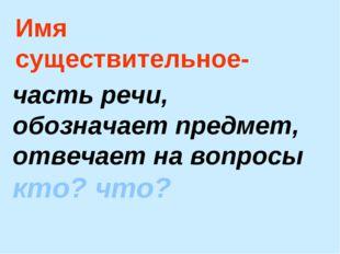 Имя существительное- часть речи, обозначает предмет, отвечает на вопросы кто?