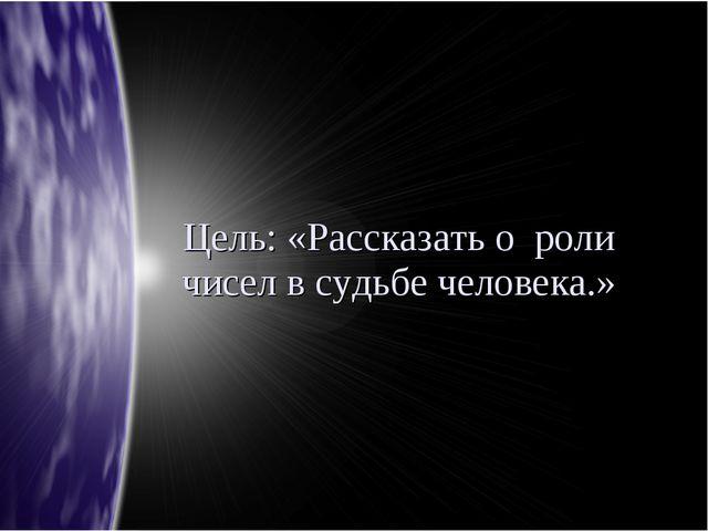 Цель: «Рассказать о роли чисел в судьбе человека.»