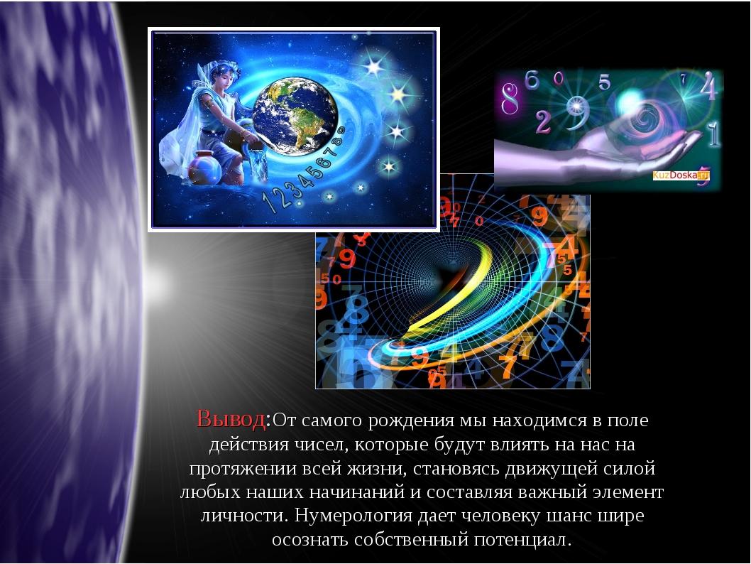 Вывод:От самого рождения мы находимся в поле действия чисел, которые будут вл...