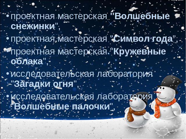 """проектная мастерская """"Волшебные снежинки"""", проектная мастерская """"Символ года""""..."""