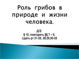 Д/З § 10, повторить §§ 7 – 9, сдать рт 21-25, 28,29,30-33