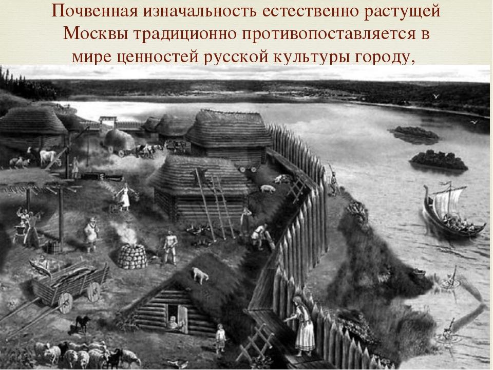 Почвенная изначальность естественно растущей Москвы традиционно противопостав...