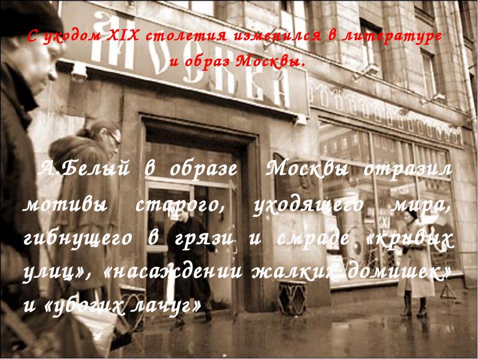С уходом XIX столетия изменился в литературе и образ Москвы. А.Белый в образе...