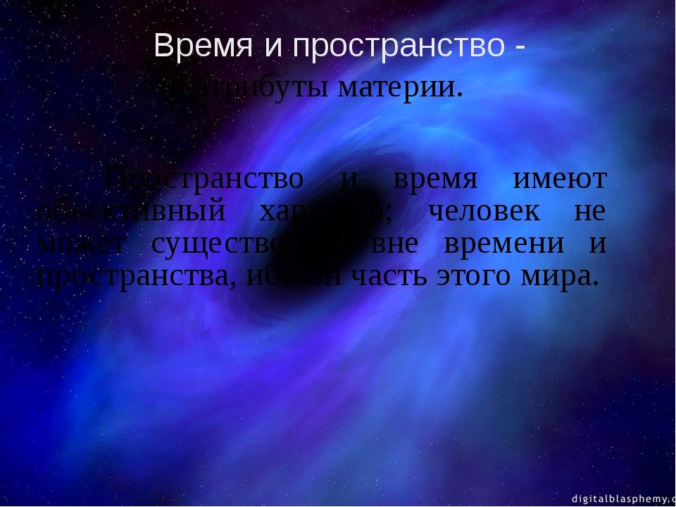 это атрибуты материи.  Пространство и время имеют объективный характер;...