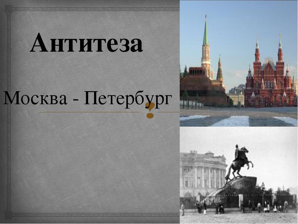 Москва - Петербург Антитеза 