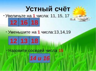 Устный счёт Увеличьте на 1 числа: 11, 15, 17 12 16 18 Уменьшите на 1 числа:1