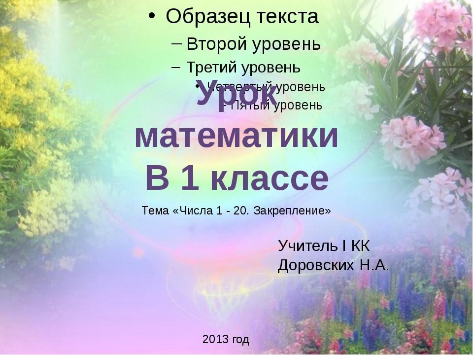 Урок математики В 1 классе Учитель I КК Доровских Н.А. 2013 год Тема «Числа...