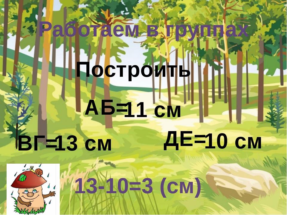 11 см 13 см 10 см АБ= ВГ= ДЕ= Построить Работаем в группах 13-10=3 (см)