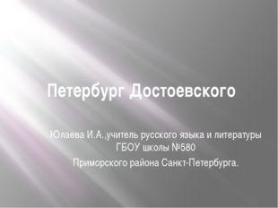 Петербург Достоевского Юлаева И.А.,учитель русского языка и литературы ГБОУ ш