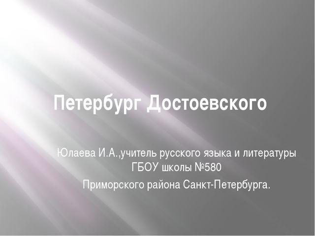 Петербург Достоевского Юлаева И.А.,учитель русского языка и литературы ГБОУ ш...