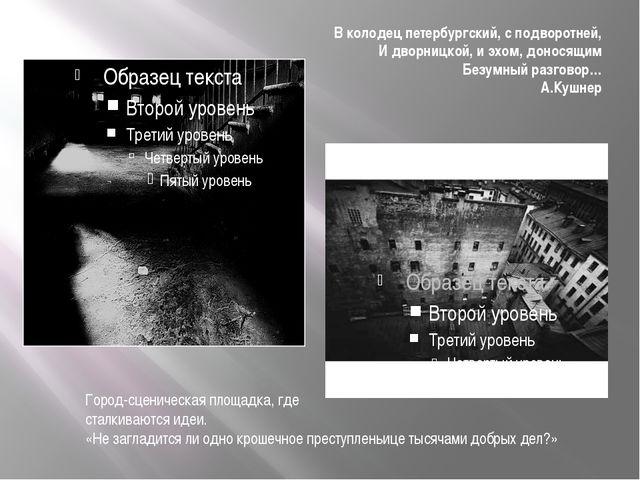 В колодец петербургский, с подворотней, И дворницкой, и эхом, доносящим Безум...