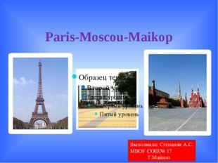 Paris-Moscou-Maikop Выполнила: Степанян А.С. МБОУ СОШ№ 17 Г.Майкоп