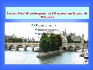 Le pont Neuf, d'une longueur de 140 m pour une largeur de 20,5 mètre