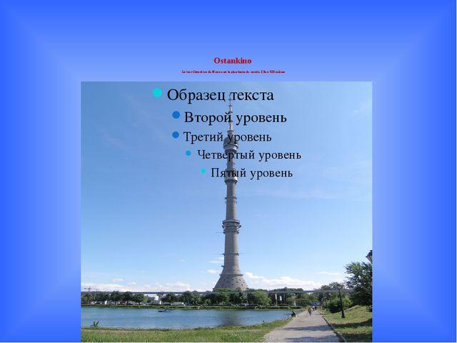Ostankino La tour Ostankino de Moscou est la plus haute du monde. Elle a 533...