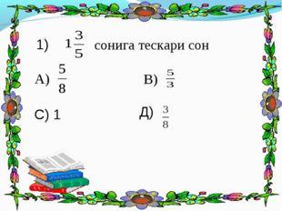 сонига тескари сон 1) А) В) С) 1 Д)