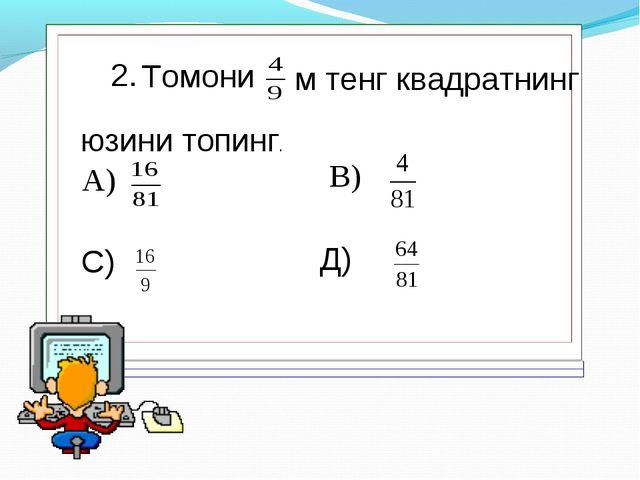 2. Томони м тенг квадратнинг юзини топинг. А) В) С) Д)
