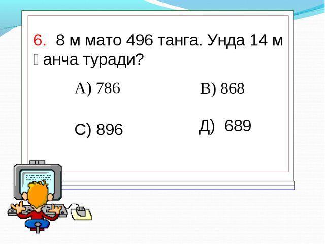 6. 8 м мато 496 танга. Унда 14 м қанча туради? А) 786 В) 868 С) 896 Д) 689