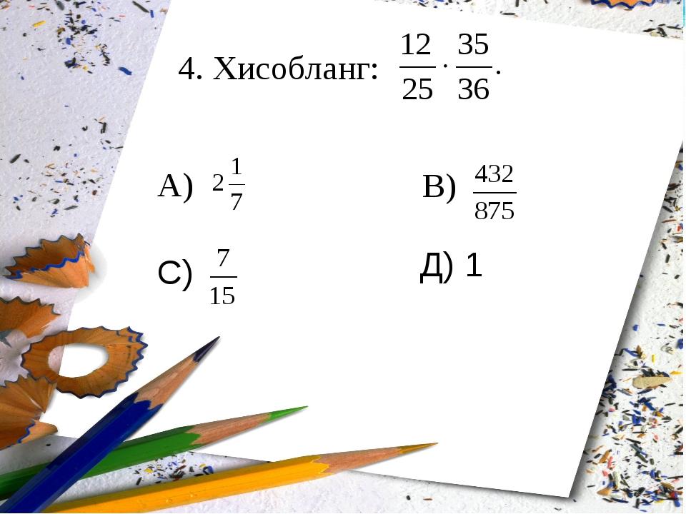 4. Хисобланг: А) В) С) Д) 1