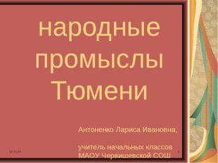* * народные промыслы Тюмени Антоненко Лариса Ивановна, учитель начальных кла