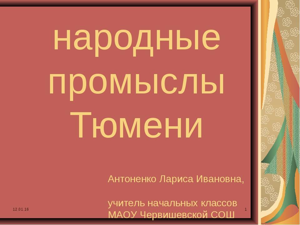 * * народные промыслы Тюмени Антоненко Лариса Ивановна, учитель начальных кла...