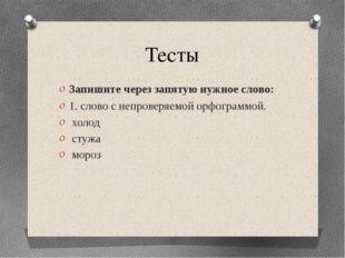 Тесты Запишите через запятую нужное слово: 1. слово с непроверяемой орфограмм