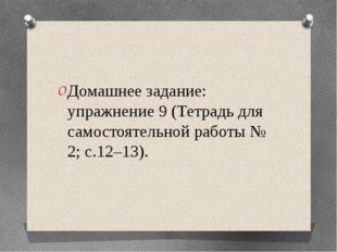 Домашнее задание: упражнение 9 (Тетрадь для самостоятельной работы № 2; с.12