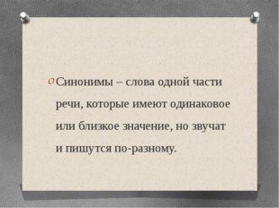 Синонимы – слова одной части речи, которые имеют одинаковое или близкое знач