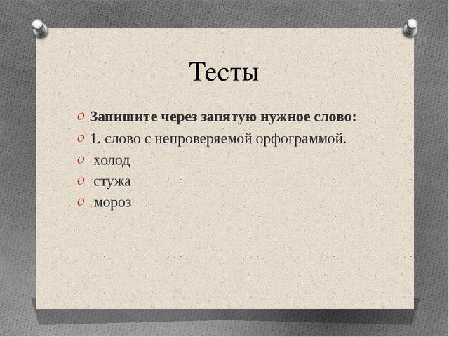 Тесты Запишите через запятую нужное слово: 1. слово с непроверяемой орфограмм...