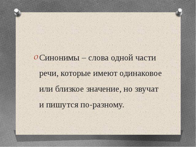 Синонимы – слова одной части речи, которые имеют одинаковое или близкое знач...